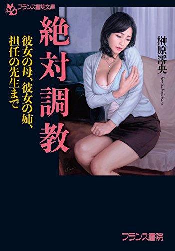 絶対調教 彼女の母、彼女の姉、担任の先生まで / 榊原 澪央